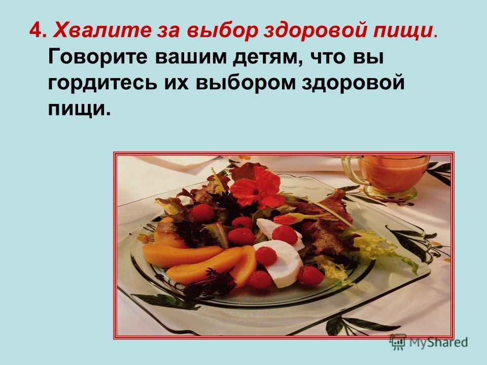 4. Хвалите за выбор здоровой пищи. Говорите вашим детям, что вы гордитесь их выбором здоровой пищи.