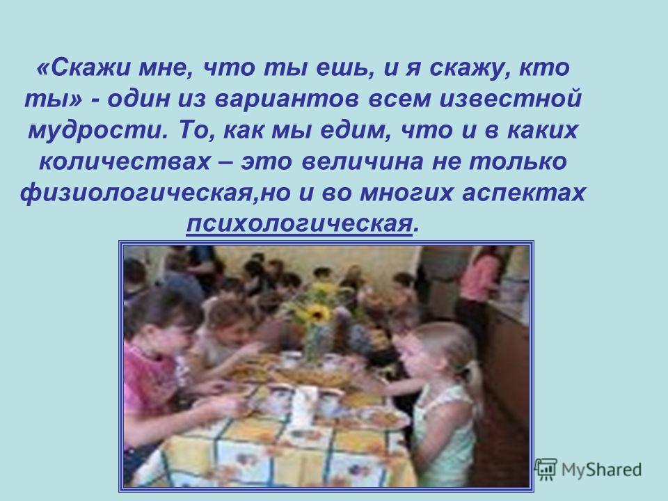 «Скажи мне, что ты ешь, и я скажу, кто ты» - один из вариантов всем известной мудрости. То, как мы едим, что и в каких количествах – это величина не только физиологическая,но и во многих аспектах психологическая.