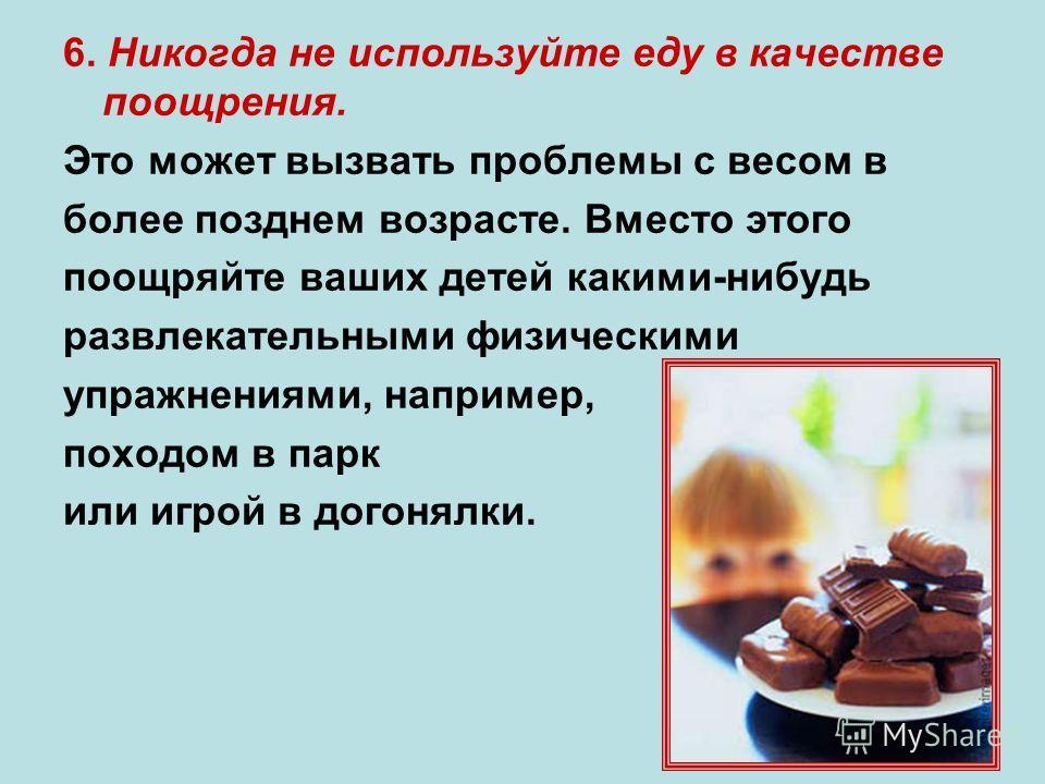 6. Никогда не используйте еду в качестве поощрения. Это может вызвать проблемы с весом в более позднем возрасте. Вместо этого поощряйте ваших детей какими-нибудь развлекательными физическими упражнениями, например, походом в парк или игрой в догонялк