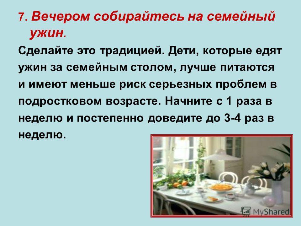 7. Вечером собирайтесь на семейный ужин. Сделайте это традицией. Дети, которые едят ужин за семейным столом, лучше питаются и имеют меньше риск серьезных проблем в подростковом возрасте. Начните с 1 раза в неделю и постепенно доведите до 3-4 раз в не