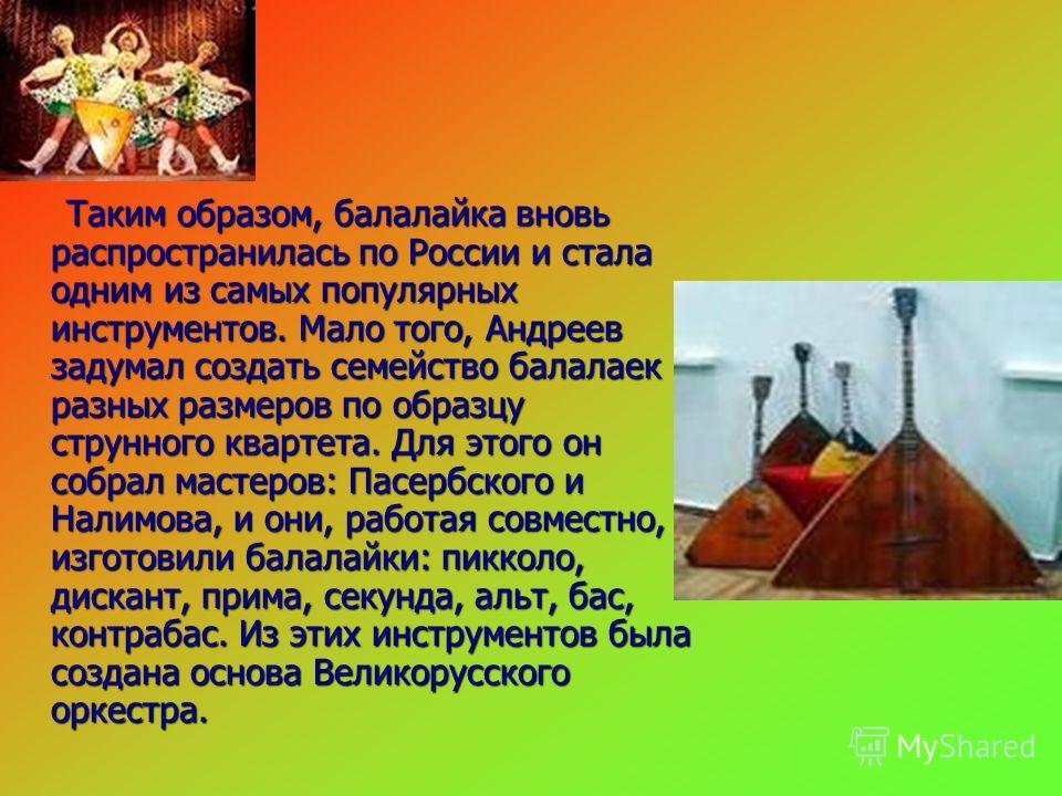 Таким образом, балалайка вновь распространилась по России и стала одним из самых популярных инструментов. Мало того, Андреев задумал создать семейство балалаек разных размеров по образцу струнного квартета. Для этого он собрал мастеров: Пасербского и