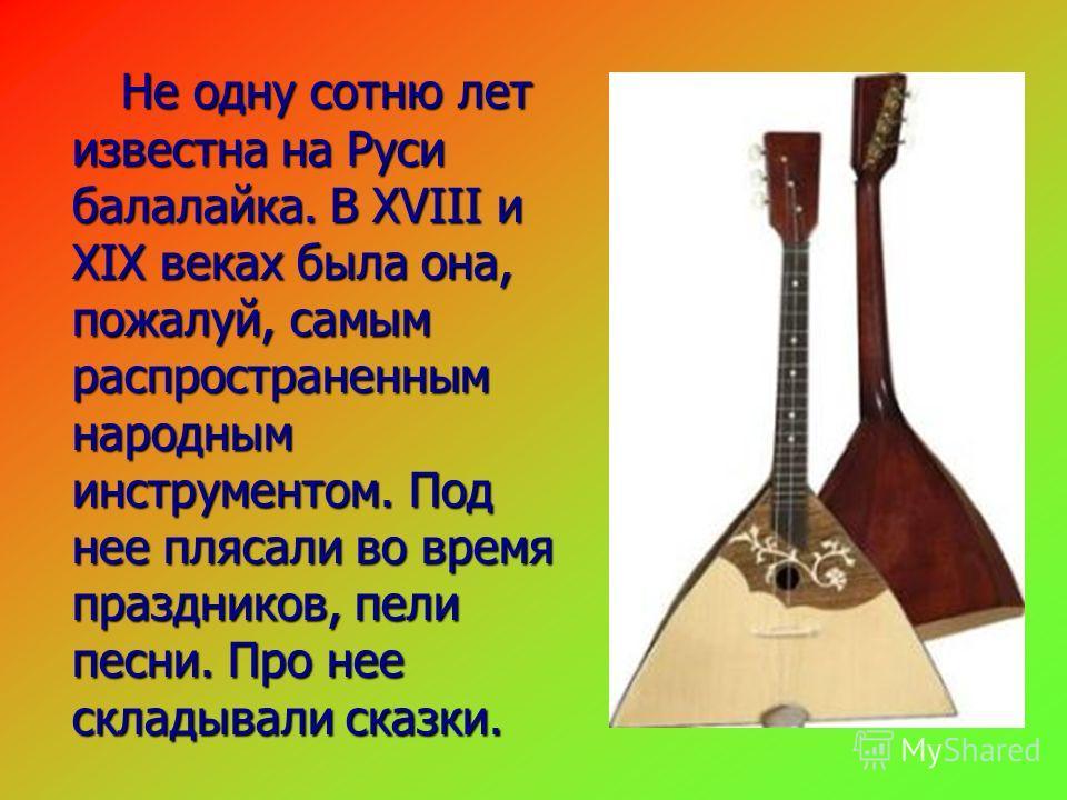 Не одну сотню лет известна на Руси балалайка. В XVIII и XIX веках была она, пожалуй, самым распространенным народным инструментом. Под нее плясали во время праздников, пели песни. Про нее складывали сказки. Не одну сотню лет известна на Руси балалайк