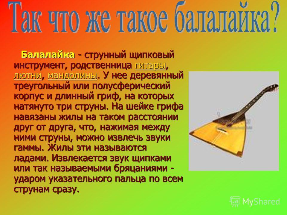 Балалайка - струнный щипковый инструмент, родственница гитары, лютни, мандолины. У нее деревянный треугольный или полусферический корпус и длинный гриф, на которых натянуто три струны. На шейке грифа навязаны жилы на таком расстоянии друг от друга, ч