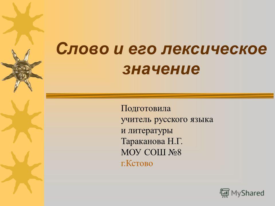 Слово и его лексическое значение Подготовила учитель русского языка и литературы Тараканова Н.Г. МОУ СОШ 8 г.Кстово