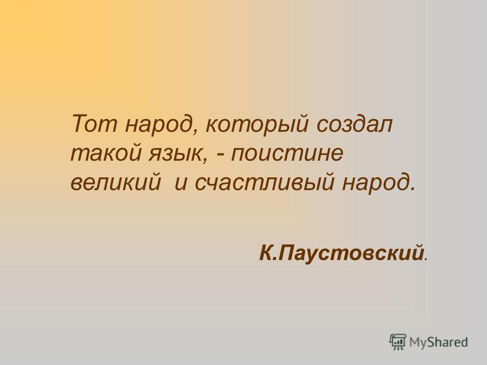 Тот народ, который создал такой язык, - поистине великий и счастливый народ. К.Паустовский.