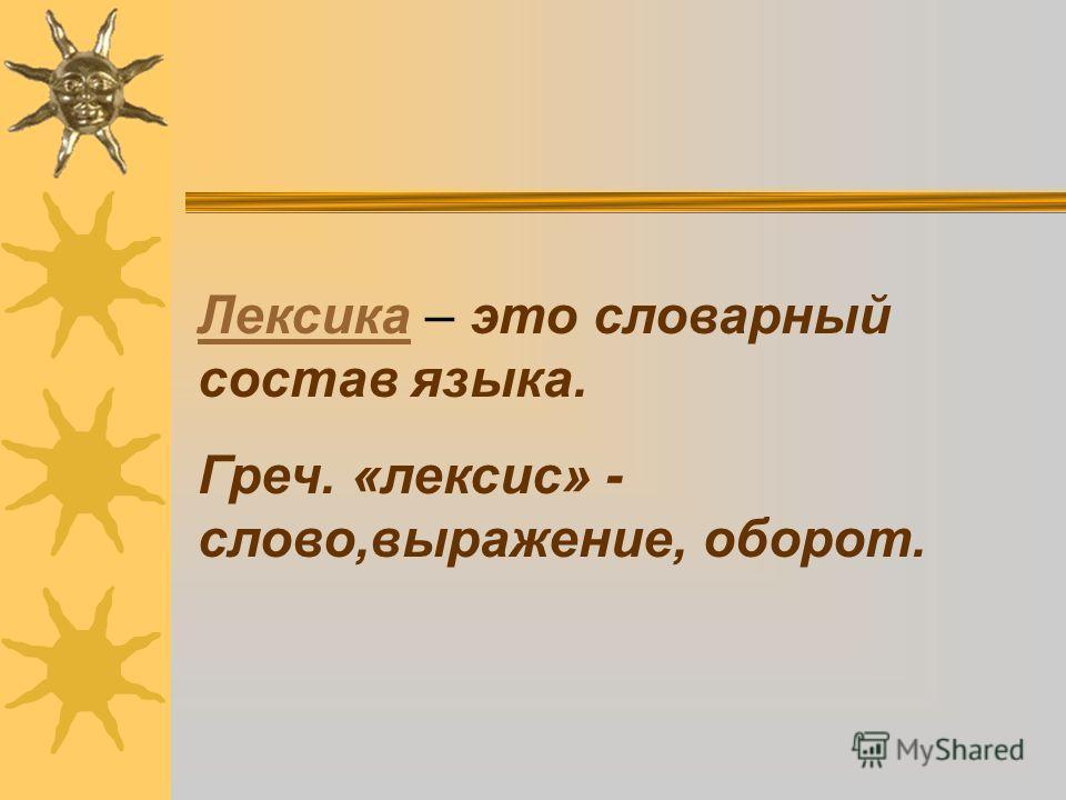 Лексика – это словарный составязыка. Греч. «лексис» - слово,выражение, оборот.
