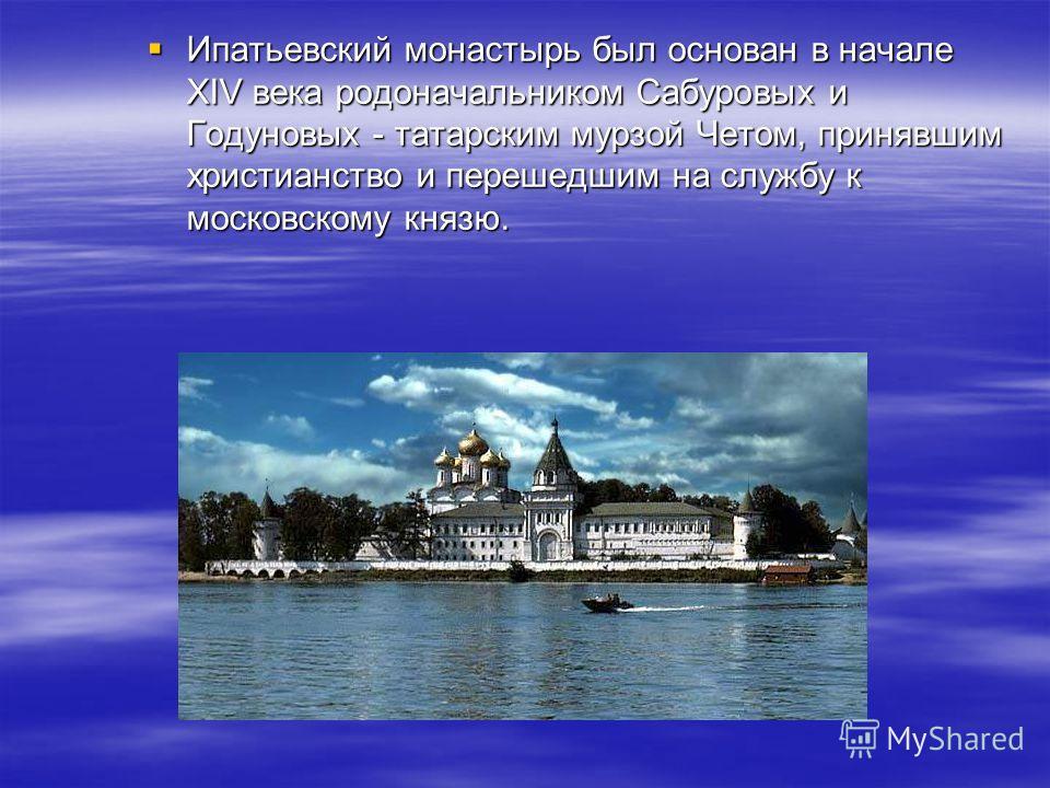 Ипатьевский монастырь был основан в начале XIV века родоначальником Сабуровых и Годуновых - татарским мурзой Четом, принявшим христианство и перешедшим на службу к московскому князю. Ипатьевский монастырь был основан в начале XIV века родоначальником