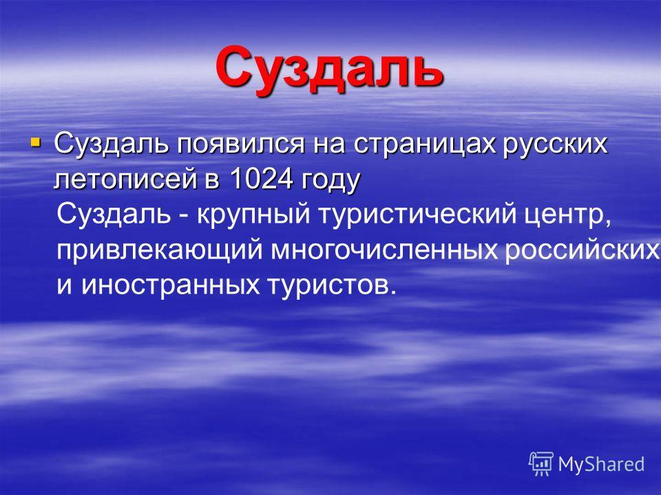 Суздаль Суздаль появился на страницах русских летописей в 1024 году Суздаль появился на страницах русских летописей в 1024 году Суздаль - крупный туристический центр, привлекающий многочисленных российских и иностранных туристов.