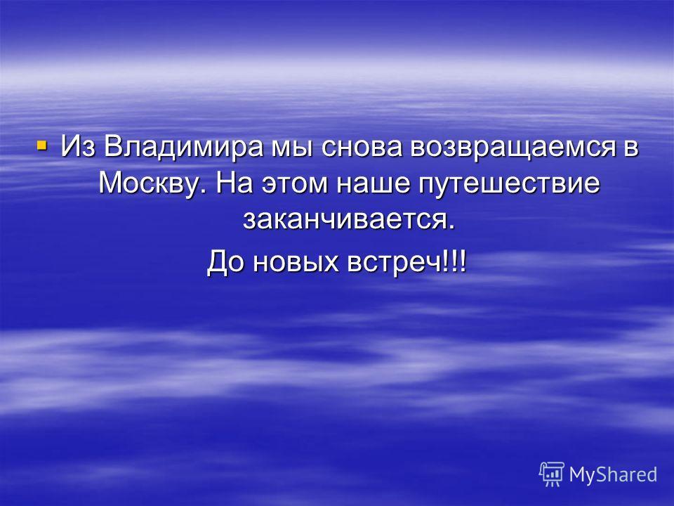 Из Владимира мы снова возвращаемся в Москву. На этом наше путешествие заканчивается. Из Владимира мы снова возвращаемся в Москву. На этом наше путешествие заканчивается. До новых встреч!!!