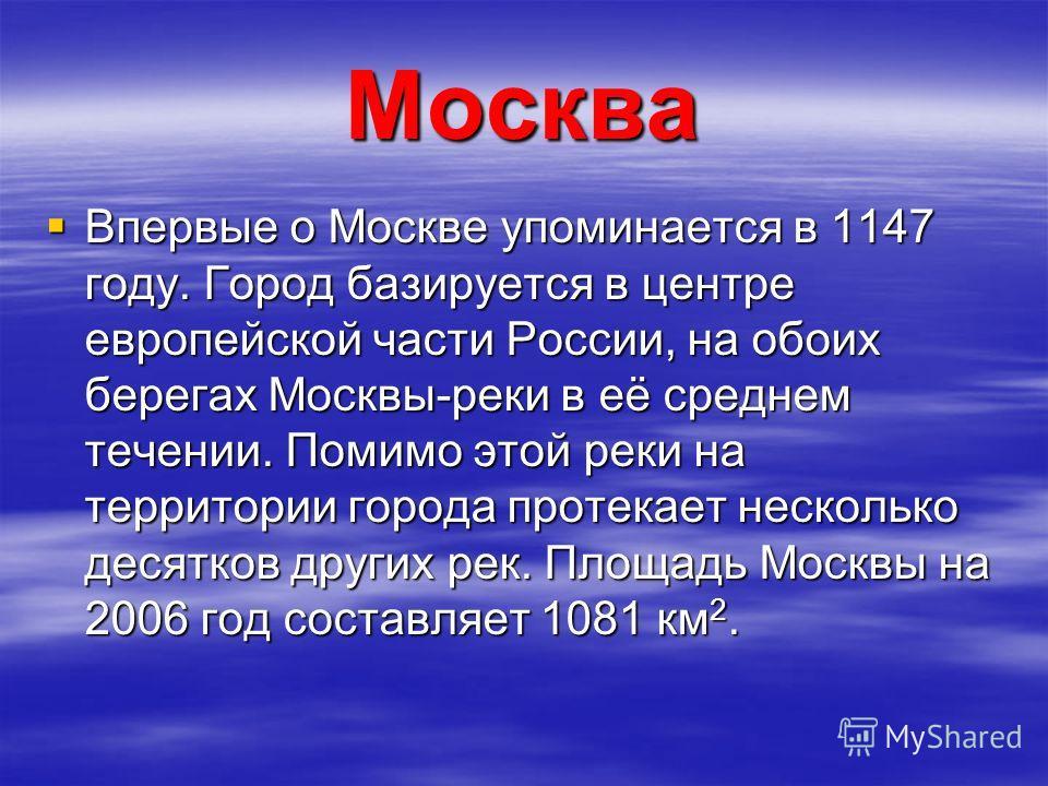 Москва Впервые о Москве упоминается в 1147 году. Город базируется в центре европейской части России, на обоих берегах Москвы-реки в её среднем течении. Помимо этой реки на территории города протекает несколько десятков других рек. Площадь Москвы на 2