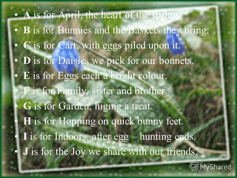 A is for April, the heart of the spring. B is for Bunnies and the Baskets they bring. C is for Cart, with eggs piled upon it. D is for Daisies we pick for our bonnets. E is for Eggs each a bright colour. F is for Family, sister and brother. G is for