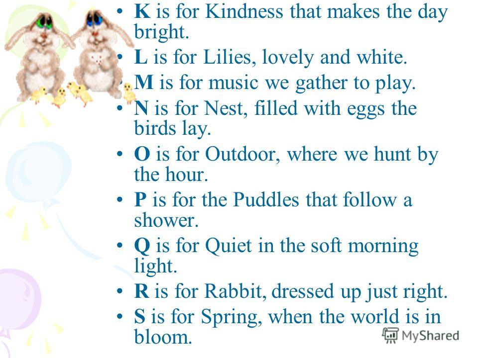 K is for Kindness that makes the day bright. L is for Lilies, lovely and white. M is for music we gather to play. N is for Nest, filled with eggs the birds lay. O is for Outdoor, where we hunt by the hour. P is for the Puddles that follow a shower. Q
