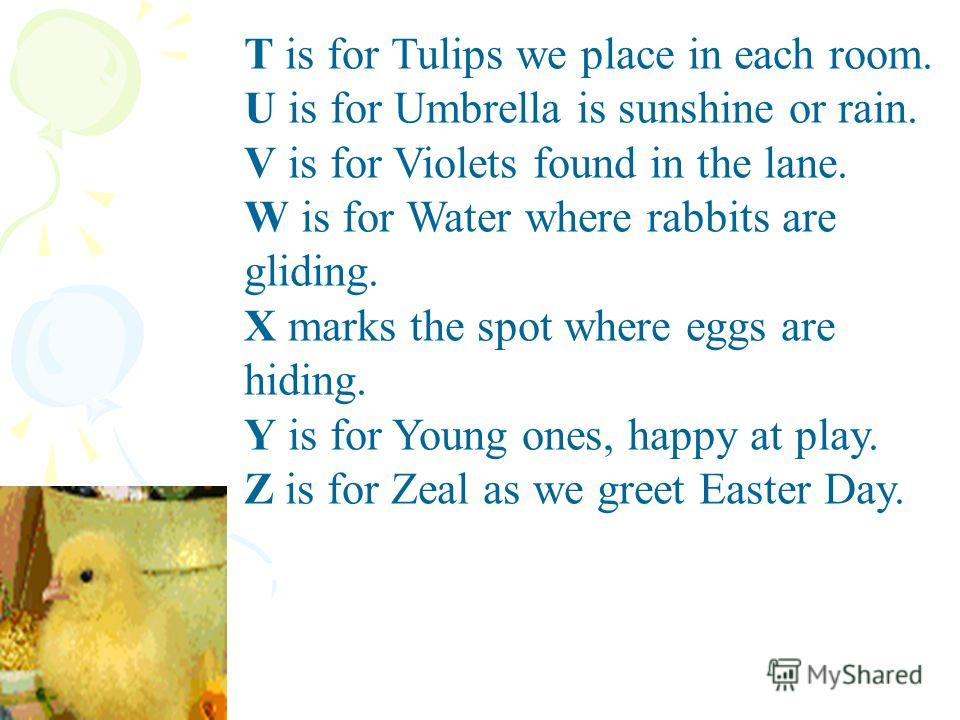 T is for Tulips we place in each room. U is for Umbrella is sunshine or rain. V is for Violets found in the lane. W is for Water where rabbits are gliding. X marks the spot where eggs are hiding. Y is for Young ones, happy at play. Z is for Zeal as w