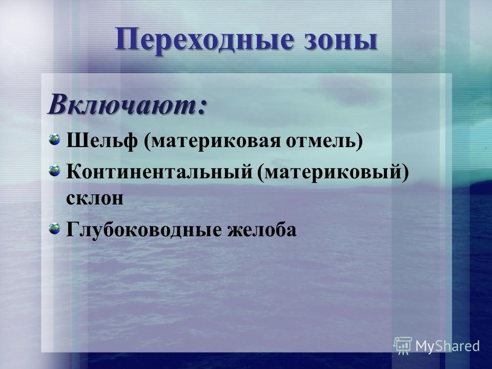 Переходные зоны Включают: Шельф (материковая отмель) Континентальный (материковый) склон Глубоководные желоба