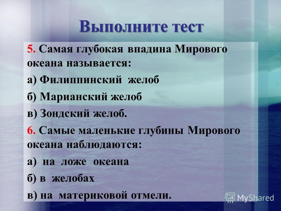 Выполните тест 5. Самая глубокая впадина Мирового океана называется: а) Филиппинский желоб б) Марианский желоб в) Зондский желоб. 6. Самые маленькие глубины Мирового океана наблюдаются: а) на ложе океана б) в желобах в) на материковой отмели.