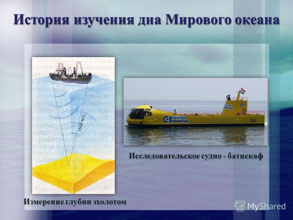 История изучения дна Мирового океана Измерение глубин эхолотом Исследовательское судно - батискаф
