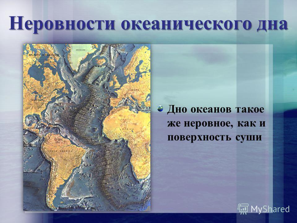 Неровности океанического дна Дно океанов такое же неровное, как и поверхность суши