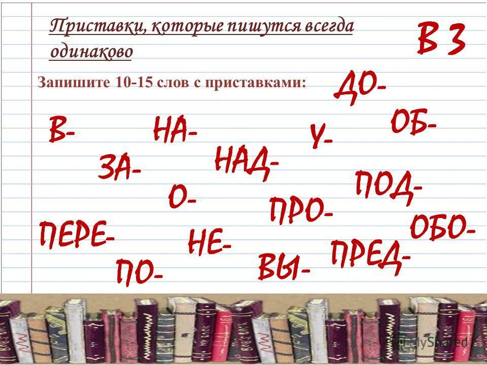 В 3 Приставки, которые пишутся всегда одинаково Запишите 10-15 слов с приставками: В-НА- ЗА- ДО- НАД- О- ПЕРЕ- ПО- ОБ- ПОД- ПРО- НЕ- ВЫ- ПРЕД- ОБО- У-