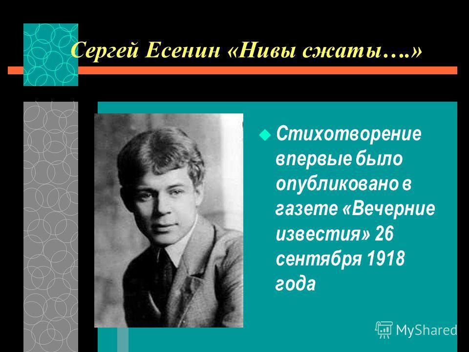 Сергей Есенин «Нивы сжаты….» Стихотворение впервые было опубликовано в газете «Вечерние известия» 26 сентября 1918 года