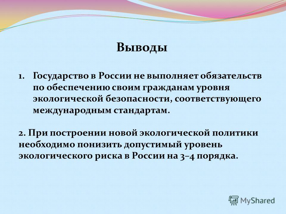 Выводы 1.Государство в России не выполняет обязательств по обеспечению своим гражданам уровня экологической безопасности, соответствующего международным стандартам. 2. При построении новой экологической политики необходимо понизить допустимый уровень