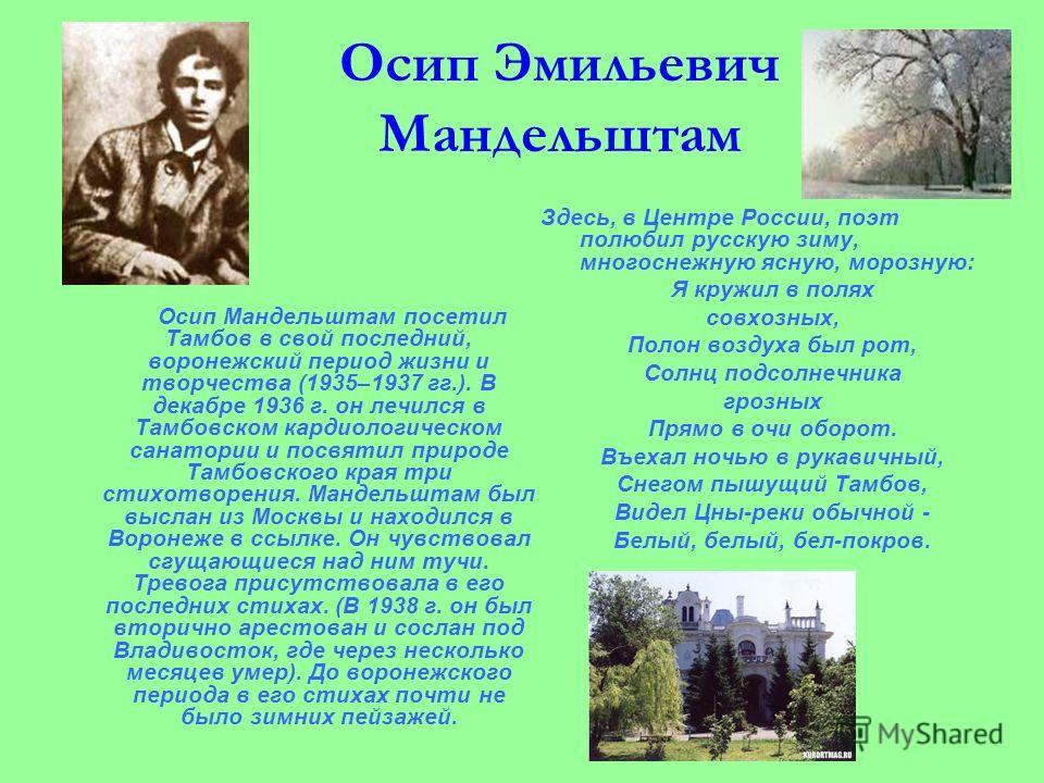 Осип Эмильевич Мандельштам Осип Мандельштам посетил Тамбов в свой последний, воронежский период жизни и творчества (1935–1937 гг.). В декабре 1936 г. он лечился в Тамбовском кардиологическом санатории и посвятил природе Тамбовского края три стихотвор