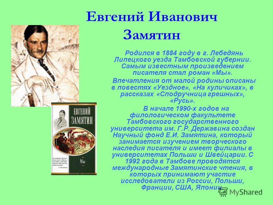 Евгений Иванович Замятин Родился в 1884 году в г. Лебедянь Липецкого уезда Тамбовской губернии. Самым известным произведением писателя стал роман «Мы». Впечатления от малой родины описаны в повестях «Уездное», «На куличиках», в рассказах «Сподручница