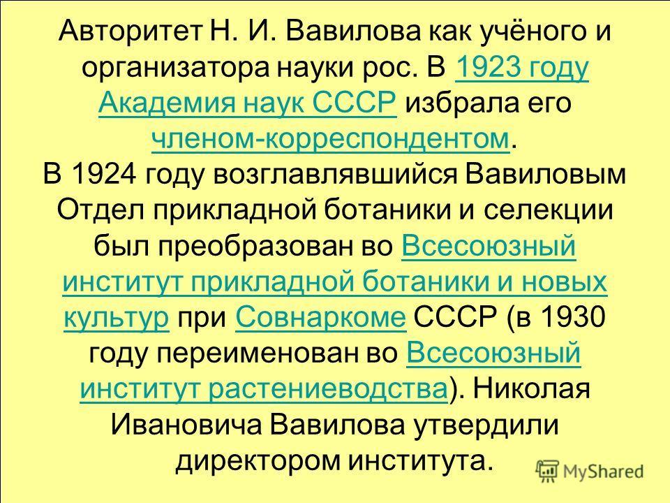 Авторитет Н. И. Вавилова как учёного и организатора науки рос. В 1923 году Академия наук СССР избрала его членом-корреспондентом. В 1924 году возглавлявшийся Вавиловым Отдел прикладной ботаники и селекции был преобразован во Всесоюзный институт прикл