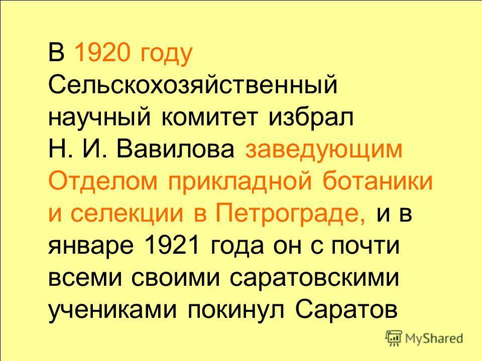 В 1920 году Сельскохозяйственный научный комитет избрал Н. И. Вавилова заведующим Отделом прикладной ботаники и селекции в Петрограде, и в январе 1921 года он с почти всеми своими саратовскими учениками покинул Саратов