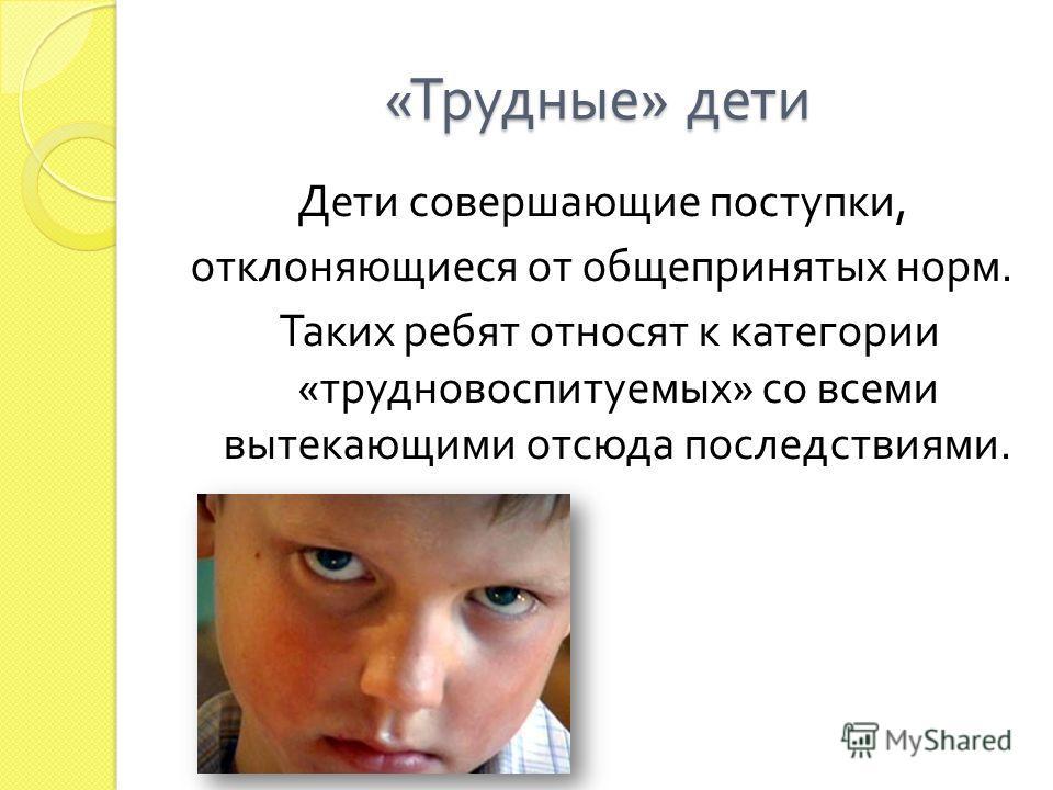 « Трудные » дети Дети совершающие поступки, отклоняющиеся от общепринятых норм. Таких ребят относят к категории « трудновоспитуемых » со всеми вытекающими отсюда последствиями.