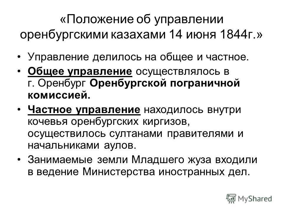 «Положение об управлении оренбургскими казахами 14 июня 1844г.» Управление делилось на общее и частное. Общее управление осуществлялось в г. Оренбург Оренбургской пограничной комиссией. Частное управление находилось внутри кочевья оренбургских киргиз