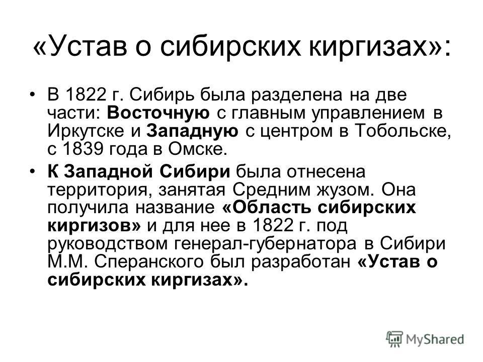 «Устав о сибирских киргизах»: В 1822 г. Сибирь была разделена на две части: Восточную с главным управлением в Иркутске и Западную с центром в Тобольске, с 1839 года в Омске. К Западной Сибири была отнесена территория, занятая Средним жузом. Она получ