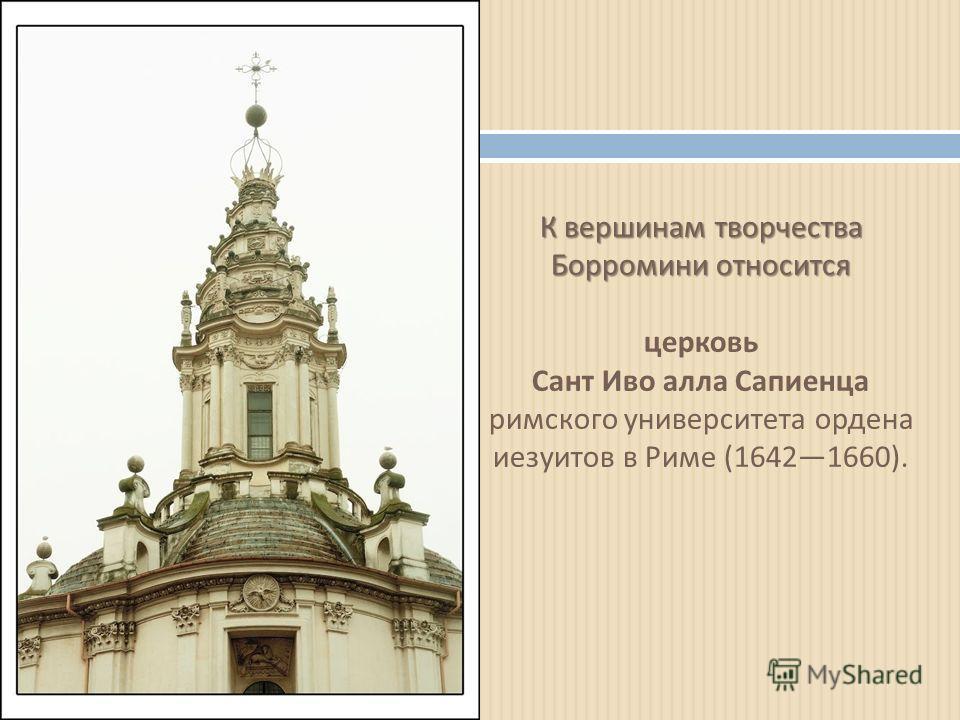 К вершинам творчества Борромини относится К вершинам творчества Борромини относится церковь Сант Иво алла Сапиенца римского университета ордена иезуитов в Риме (16421660).