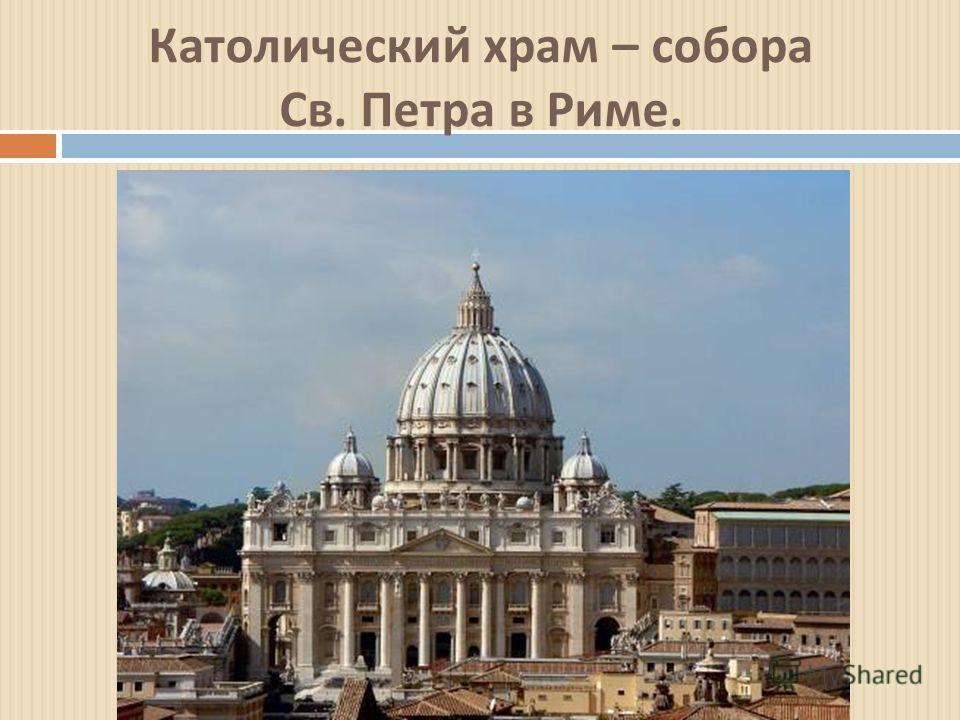 Католический храм – собора Св. Петра в Риме.