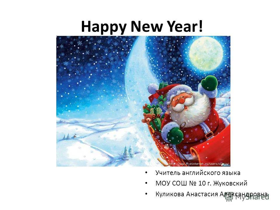 Happy New Year! Учитель английского языка МОУ СОШ 10 г. Жуковский Куликова Анастасия Александровна