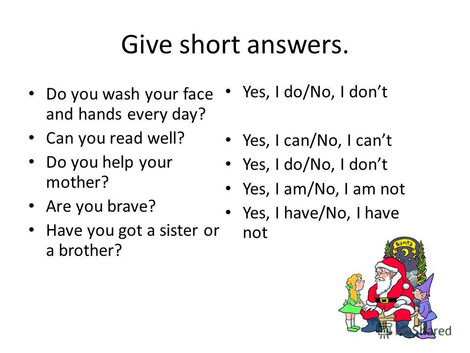 Give short answers. Do you wash your face and hands every day? Can you read well? Do you help your mother? Are you brave? Have you got a sister or a brother? Yes, I do/No, I dont Yes, I can/No, I cant Yes, I do/No, I dont Yes, I am/No, I am not Yes,