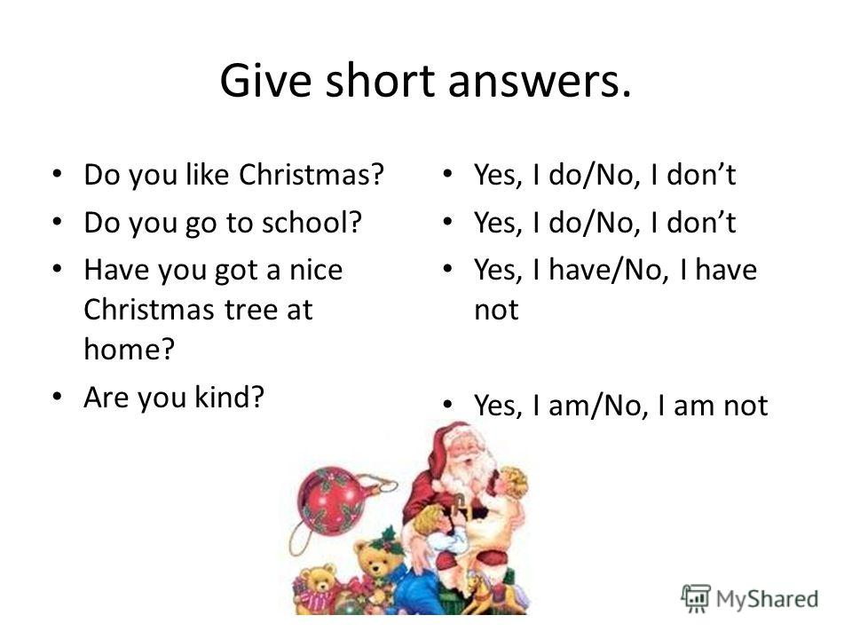 Give short answers. Do you like Christmas? Do you go to school? Have you got a nice Christmas tree at home? Are you kind? Yes, I do/No, I dont Yes, I have/No, I have not Yes, I am/No, I am not