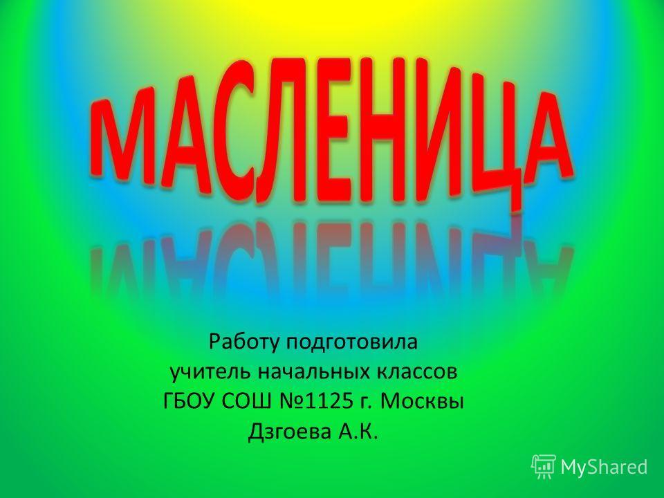 Работу подготовила учитель начальных классов ГБОУ СОШ 1125 г. Москвы Дзгоева А.К.