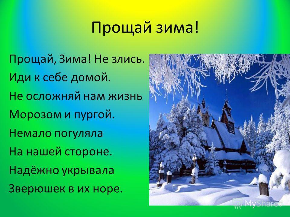 Прощай зима! Прощай, Зима! Не злись. Иди к себе домой. Не осложняй нам жизнь Морозом и пургой. Немало погуляла На нашей стороне. Надёжно укрывала Зверюшек в их норе.