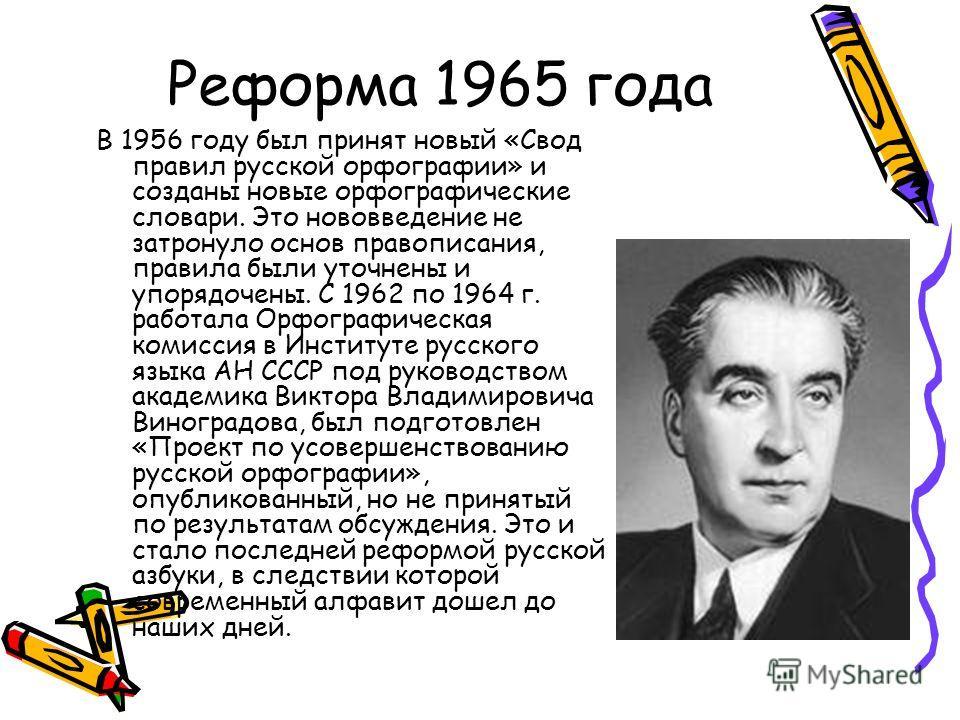 Реформа 1965 года В 1956 году был принят новый «Свод правил русской орфографии» и созданы новые орфографические словари. Это нововведение не затронуло основ правописания, правила были уточнены и упорядочены. С 1962 по 1964 г. работала Орфографическая