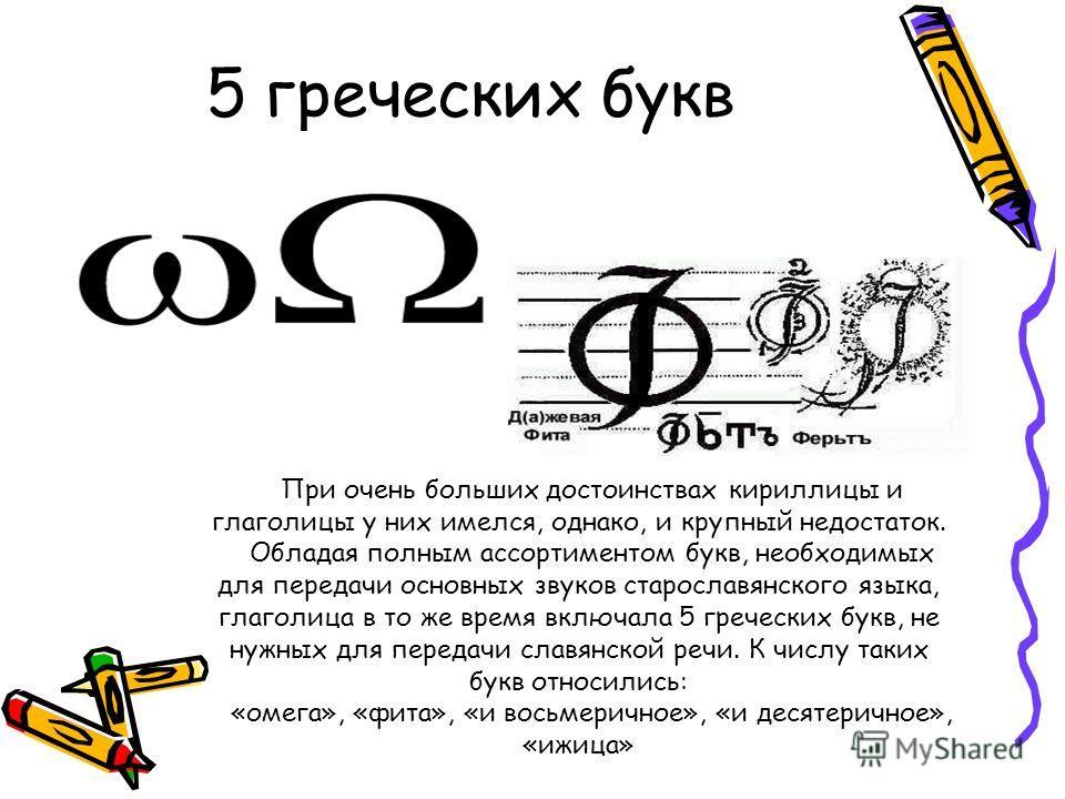 5 греческих букв При очень больших достоинствах кириллицы и глаголицы у них имелся, однако, и крупный недостаток. Обладая полным ассортиментом букв, необходимых для передачи основных звуков старославянского языка, глаголица в то же время включала 5 г
