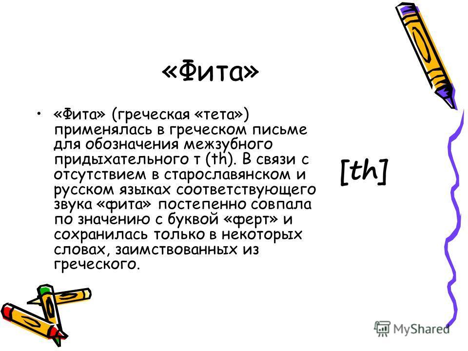 «Фита» «Фита» (греческая «тета») применялась в греческом письме для обозначения межзубного придыхательного т (th). В связи с отсутствием в старославянском и русском языках соответствующего звука «фита» постепенно совпала по значению с буквой «ферт» и