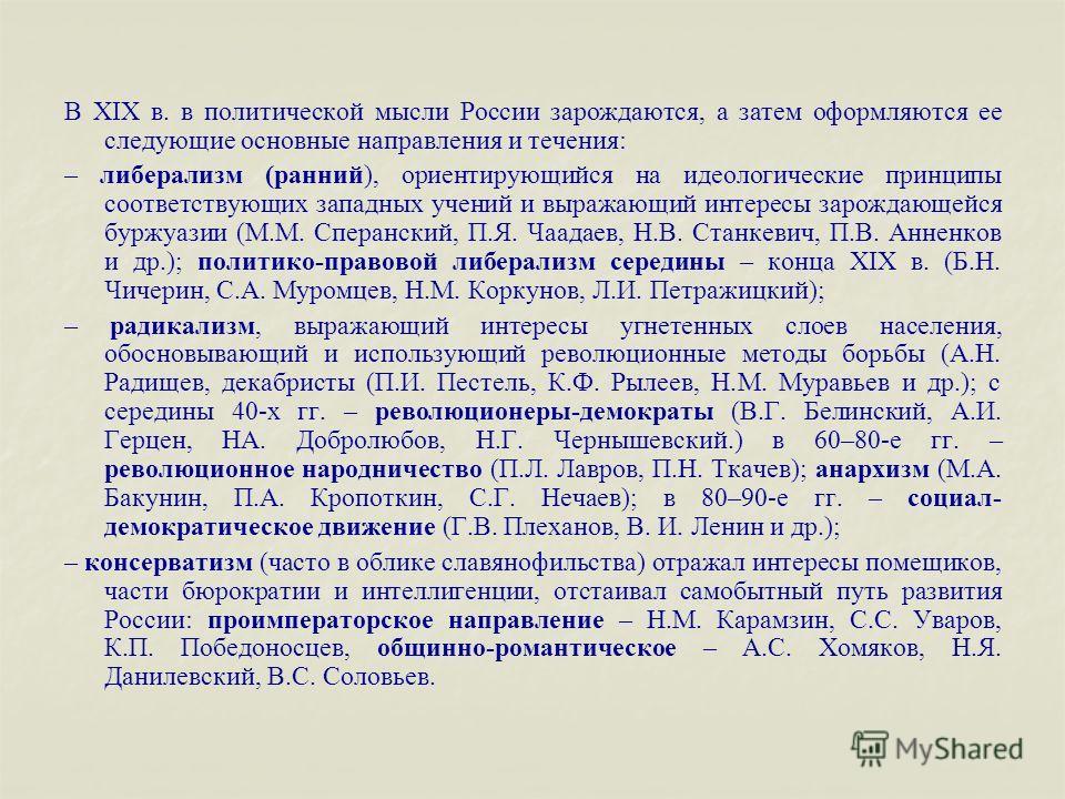 В XIX в. в политической мысли России зарождаются, а затем оформляются ее следующие основные направления и течения: – либерализм (ранний), ориентирующийся на идеологические принципы соответствующих западных учений и выражающий интересы зарождающейся б