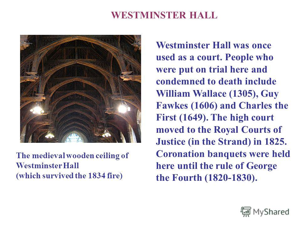 WESTMINSTER HALL The medieval wooden ceiling of Westminster Hall (which survived the 1834 fire) Westminster Hall was once used as a court. People who were put on trial here and condemned to death include William Wallace (1305), Guy Fawkes (1606) and