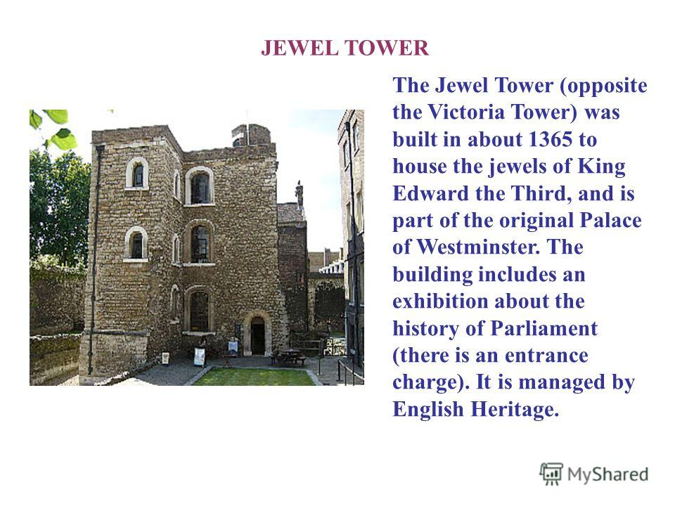 JEWEL TOWER The Jewel Tower (opposite the Victoria Tower) was built in about 1365 to house the jewels of King Edward the Third, and is part of the original Palace of Westminster. The building includes an exhibition about the history of Parliament (th