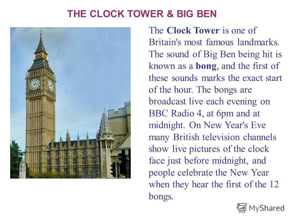 THE CLOCK TOWER & BIG BEN The Clock Tower is one of Britain's most famous landmarks. The sound of Big Ben being hit is known as a bong, and the first of these sounds marks the exact start of the hour. The bongs are broadcast live each evening on BBC