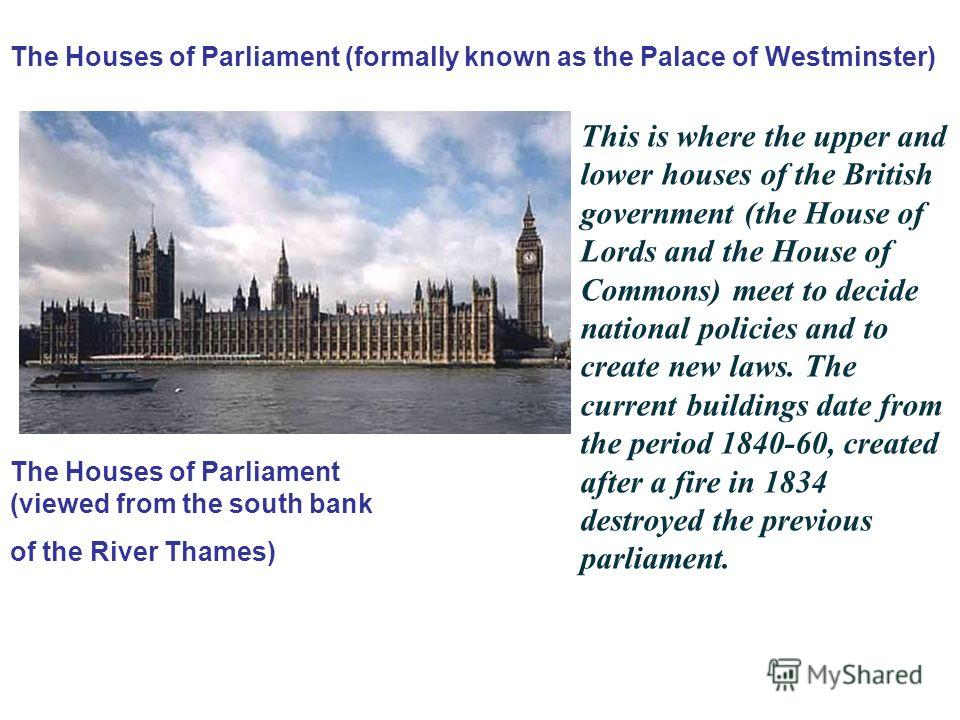 The Houses of Parliament (viewed from the south bank of the River Thames) The Houses of Parliament (formally known as the Palace of Westminster) This is where the upper and lower houses of the British government (the House of Lords and the House of C