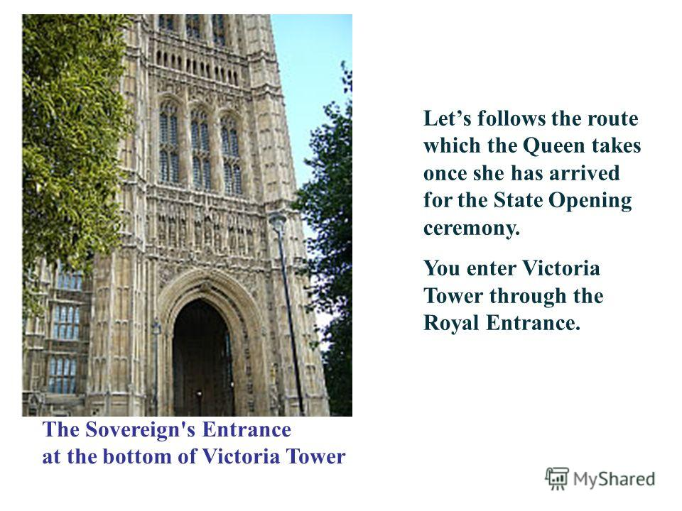 Lets follows the route which the Queen takes once she has arrived for the State Opening ceremony. You enter Victoria Tower through the Royal Entrance. The Sovereign's Entrance at the bottom of Victoria Tower