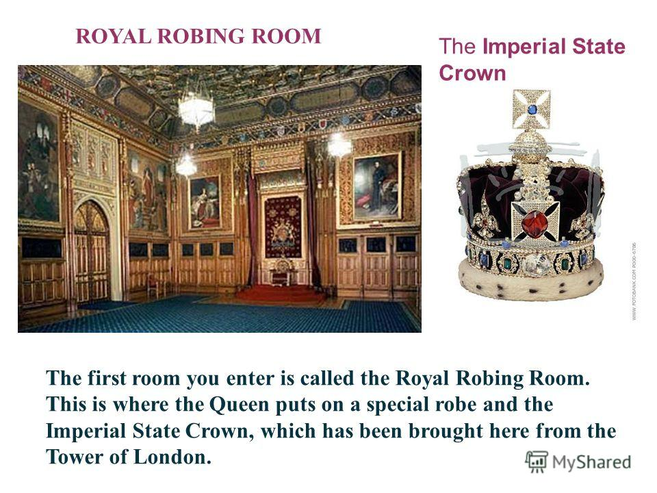 ROYAL ROBING ROOM The first room you enter is called the Royal Robing Room. This is where the Queen puts on a special robe and the Imperial State Crown, which has been brought here from the Tower of London. The Imperial State Crown