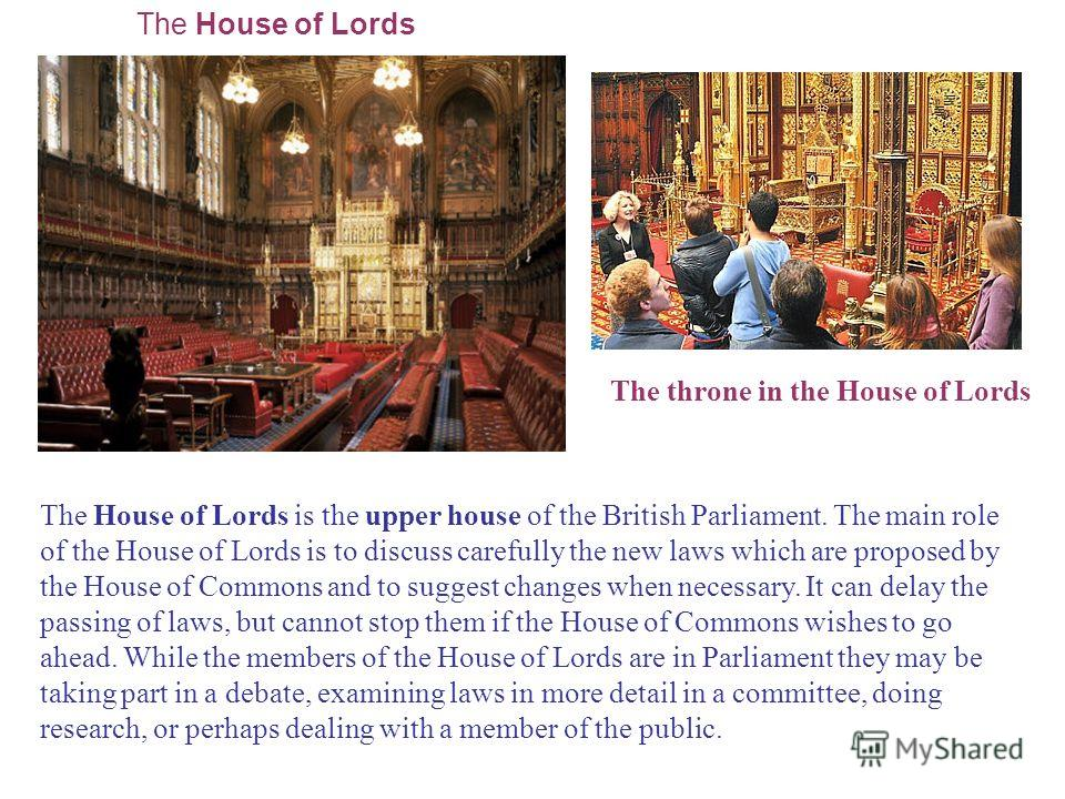 The throne in the House of Lords The House of Lords The House of Lords is the upper house of the British Parliament. The main role of the House of Lords is to discuss carefully the new laws which are proposed by the House of Commons and to suggest ch