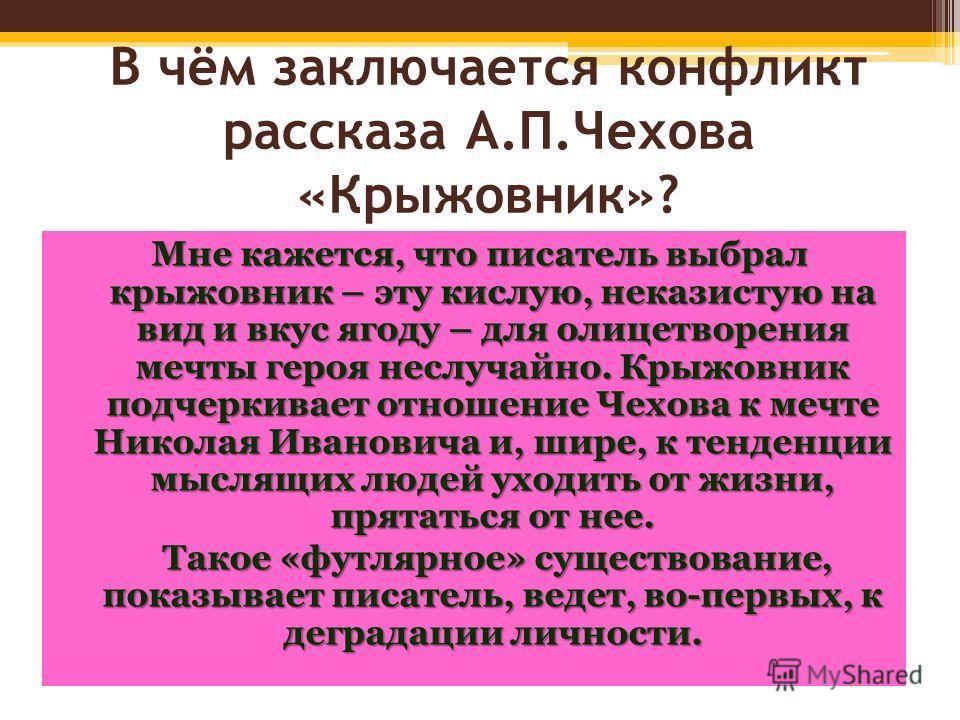 В чём заключается конфликт рассказа А.П.Чехова «Крыжовник»? Мне кажется, что писатель выбрал крыжовник – эту кислую, неказистую на вид и вкус ягоду – для олицетворения мечты героя неслучайно. Крыжовник подчеркивает отношение Чехова к мечте Николая Ив